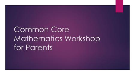 Common Core Mathematics Workshop for Parents. Why Parent Education?  Parent education is essential to a school's success as well as the child's success.