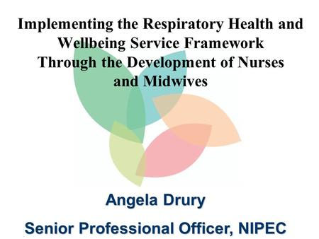 Implementing the Respiratory Health and Wellbeing Service Framework Through the Development of Nurses and Midwives Angela Drury Senior Professional Officer,