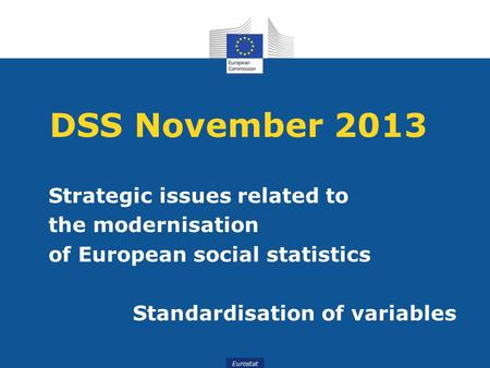 Eurostat DSS November 2013 Strategic issues related to the modernisation of European social statistics Standardisation of variables.
