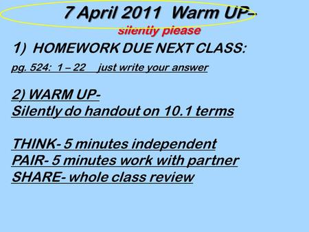 7 April 2011 Warm UP– silently please 1 ) HOMEWORK DUE NEXT CLASS: pg. 524: 1 – 22 just write your answer 2) WARM UP- Silently do handout on 10.1 terms.