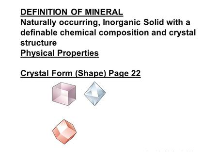 DEFINITION OF MINERAL Naturally occurring, Inorganic Solid with a definable chemical composition and crystal structure Physical Properties Crystal Form.