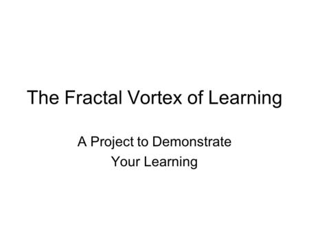 The Fractal Vortex of Learning A Project to Demonstrate Your Learning.