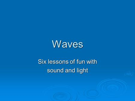 Waves Six lessons of fun with sound and light. 1. Sound Waves.