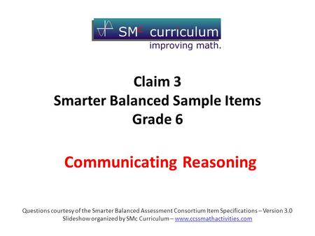 Communicating Reasoning Questions courtesy of the Smarter Balanced Assessment Consortium Item Specifications – Version 3.0 Slideshow organized by SMc Curriculum.