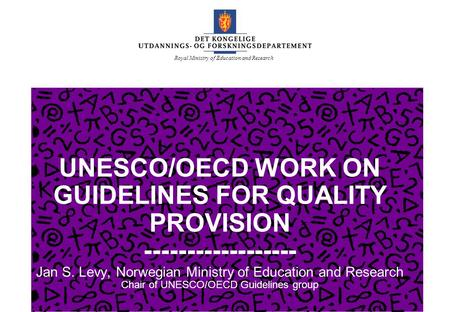 Royal Ministry of Education and Research UNESCO/OECD WORK ON GUIDELINES FOR QUALITY PROVISION ------------------ Jan S. Levy, Norwegian Ministry of Education.