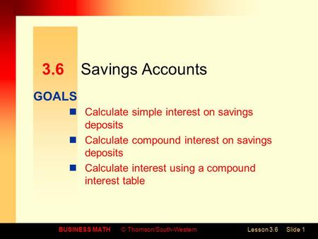 GOALS BUSINESS MATH© Thomson/South-WesternLesson 3.6Slide 1 3.6Savings Accounts Calculate simple interest on savings deposits Calculate compound interest.