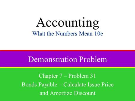 Demonstration Problem Chapter 7 – Problem 31 Bonds Payable – Calculate Issue Price and Amortize Discount Accounting What the Numbers Mean 10e.
