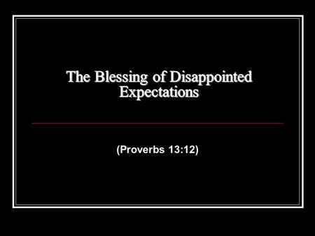 (Proverbs 13:12). The Blessing of Disappointed Expectations Proverbs 13: 12 Hope deferred makes the heart sick, but desire fulfilled is a tree of life.