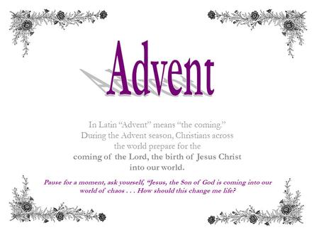 "In Latin ""Advent"" means ""the coming."" During the Advent season, Christians across the world prepare for the coming of the Lord, the birth of Jesus Christ."