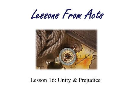 Lesson 16: Unity & Prejudice Lessons From Acts. Unity Defined Unity: –State of being undivided –Oneness Ps 133:1 Behold, how good and how pleasant it.