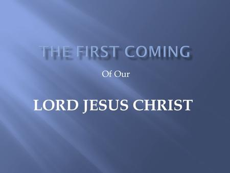 Of Our LORD JESUS CHRIST. The bible speaks of two comings of our Lord Jesus Christ. The first coming was that of almost 2000 years ago. When the Son of.