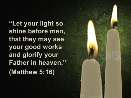 """Let your light so shine before men, that they may see your good works and glorify your Father in heaven."" (Matthew 5:16)"