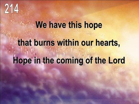 We have this hope that burns within our hearts, Hope in the coming of the Lord.