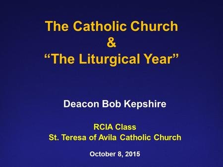 "The Catholic Church & ""The Liturgical Year"" Deacon Bob Kepshire RCIA Class St. Teresa of Avila Catholic Church October 8, 2015."