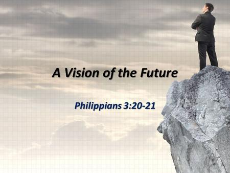 A Vision of the Future Philippians 3:20-21. our citizenship is in heaven transform the body of our humble state into conformity with the body of His glory.