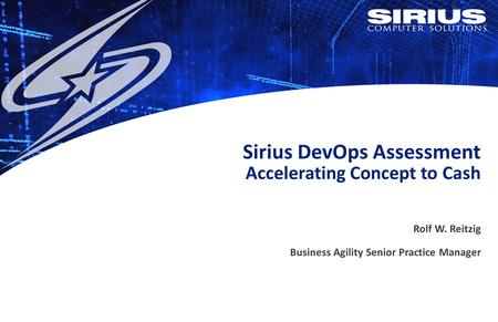 Sirius DevOps Assessment Accelerating Concept to Cash Rolf W. Reitzig Business Agility Senior Practice Manager.