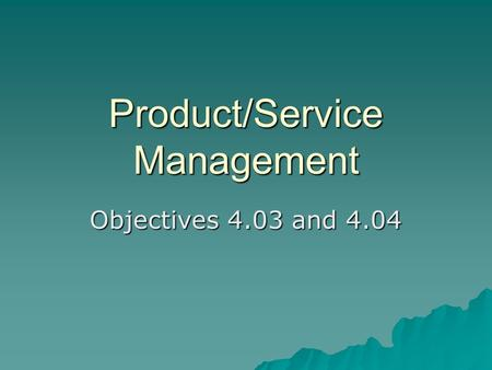 Product/Service Management Objectives 4.03 and 4.04.