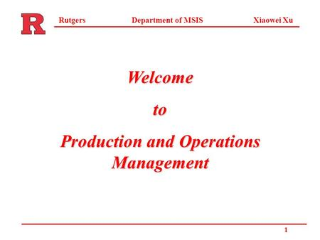 Department of MSIS Xiaowei XuRutgers 1 Welcometo Production and Operations Management.