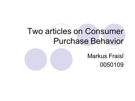 Two articles on Consumer Purchase Behavior Markus Fraisl 0050109.