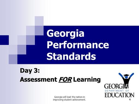 Georgia will lead the nation in improving student achievement. 1 Georgia Performance Standards Day 3: Assessment FOR Learning.