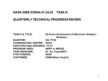1 NASA WBS 939904.01.04.02TASK #: QUARTERLY TECHNICAL PROGRESS REVIEW TASK # & TITLE:06-0xxxx Assessment of Electronic Widgets - Radiation QUARTER:XQ FY06.