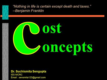 "Ost oncepts Dr. Suchismita Sengupta IES MCRC   ""Nothing in life is certain except death and taxes."" --Benjamin Franklin."