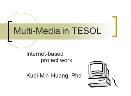 Internet-based project work Kuei-Min Huang, Phd Multi-Media in TESOL.