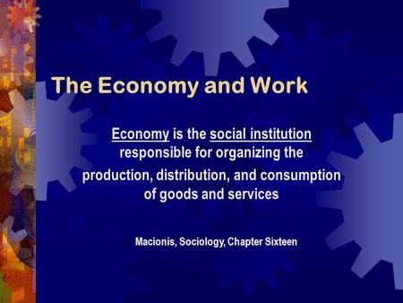 The Economy and Work Macionis, Sociology, Chapter Sixteen Economy is the social institution responsible for organizing the production, distribution, and.