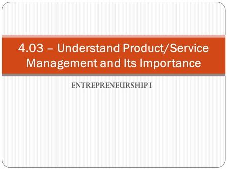 ENTREPRENEURSHIP I 4.03 – Understand Product/Service Management and Its Importance.