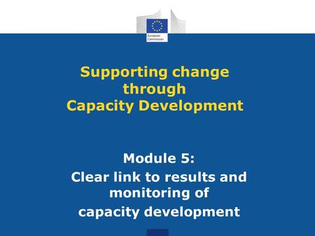 Module 5: Clear link to results and monitoring of capacity development Supporting change through Capacity Development.