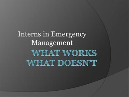 Interns in Emergency Management.  Intern Failures vs. Success  Intern Selection Process  Project Oriented vs. Seat Warmer  Organizations Responsibilities.