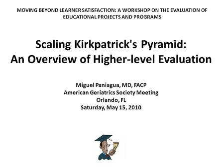 Scaling Kirkpatrick's Pyramid: An Overview of Higher-level Evaluation Miguel Paniagua, MD, FACP American Geriatrics Society Meeting Orlando, FL Saturday,