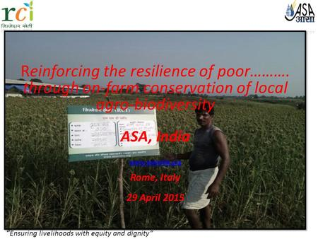 """ Ensuring livelihoods with equity and dignity"" Reinforcing the resilience of poor………. through on-farm conservation of local agro-biodiversity ASA, India."