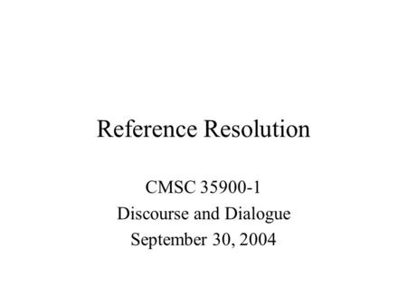 Reference Resolution CMSC 35900-1 Discourse and Dialogue September 30, 2004.