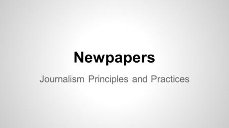 Newpapers Journalism Principles and Practices. First Papers... 1690 - Publick Occurrences 1704 - Boston Newsletter 1721 - New England Courant - not published.