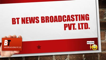 BT NEWS BROADCASTING PVT. LTD.. Legal Details About Us BT News Broadcasting Private Limited is one of the passionate and ambitious media company in India.