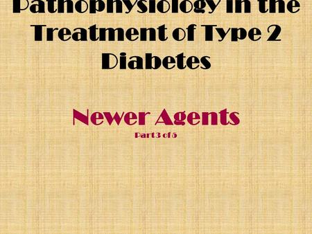 Pathophysiology in the Treatment of Type 2 Diabetes Newer Agents Part 3 of 5.
