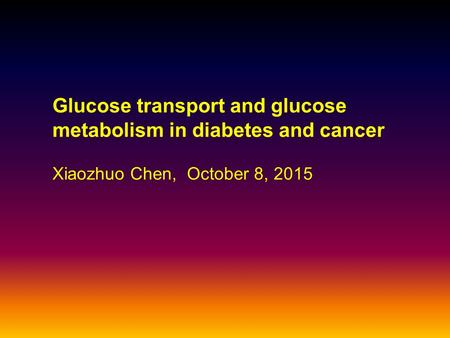 Glucose transport and glucose metabolism in diabetes and cancer Xiaozhuo Chen, October 8, 2015.