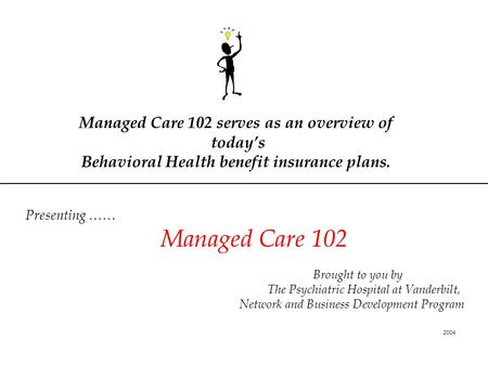 Managed Care 102 serves as an overview of today's Behavioral Health benefit insurance plans. Presenting …… Managed Care 102 Brought to you by The Psychiatric.