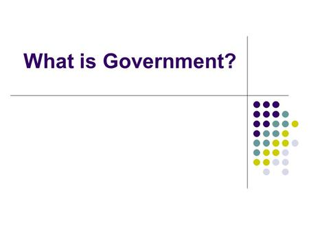 What is Government?. What Government Does We all have routines, take a few seconds and make a list what you do on a typical day Take a second look at.