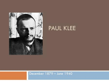 PAUL KLEE December 1879 – June 1940. Where in the world was Paul Klee born?