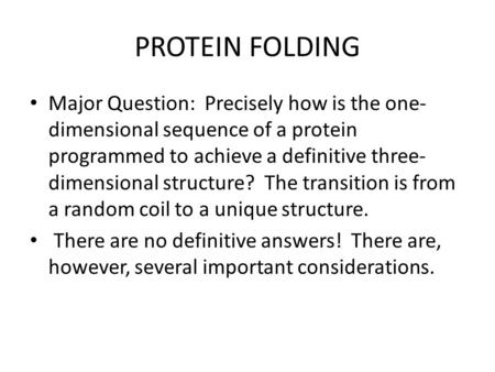 PROTEIN FOLDING Major Question: Precisely how is the one- dimensional sequence of a protein programmed to achieve a definitive three- dimensional structure?