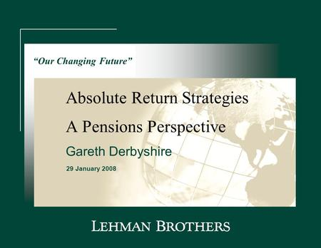 "Absolute Return Strategies 29 January 2008 A Pensions Perspective ""Our Changing Future"" Gareth Derbyshire."
