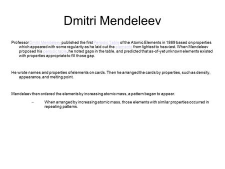 Dmitri Mendeleev Professor Dmitri Mendeleev published the first Periodic Table of the Atomic Elements in 1869 based on properties which appeared with some.
