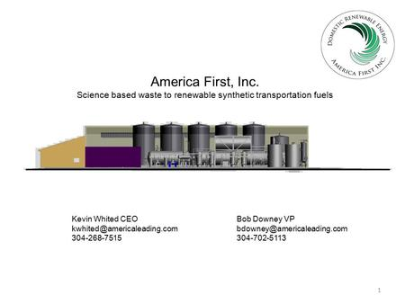 1 America First, Inc. Science based waste to renewable synthetic transportation fuels Kevin Whited CEO Bob Downey VP