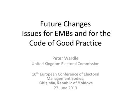 Future Changes Issues for EMBs and for the Code of Good Practice Peter Wardle United Kingdom Electoral Commission 10 th European Conference of Electoral.