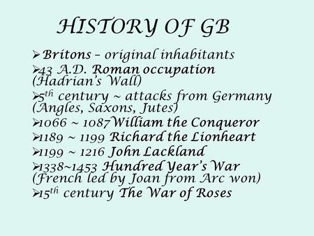 HISTORY OF GB Britons  Britons – original inhabitants Roman occupation  43 A.D. Roman occupation (Hadrian's Wall)  5 th century ~ attacks from Germany.