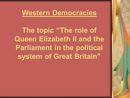"Western Democracies The topic ""The role of Queen Elizabeth II and the Parliament in the political system of Great Britain"""