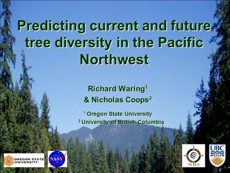 Predicting current and future tree diversity in the Pacific Northwest I R S S Richard Waring 1 & Nicholas Coops 2 1 Oregon State University 2 University.