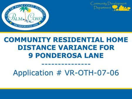 Community Development Department COMMUNITY RESIDENTIAL HOME DISTANCE VARIANCE FOR 9 PONDEROSA LANE --------------- Application # VR-OTH-07-06.